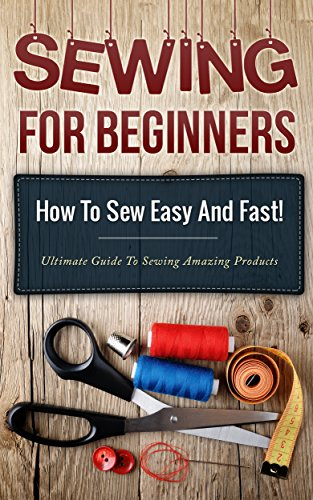 Sewing! Sewing for Beginners: How to Sew Easy and Fast! Ultimate Guide to Sewing Amazing Products (Sewing guide, Picture Explanation, How to sew Book 1) by [Marchant, Kristina]