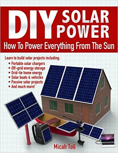 Diy solar power how to power everything from the sun micah toll diy solar power how to power everything from the sun micah toll 9780989906715 amazon books solutioingenieria