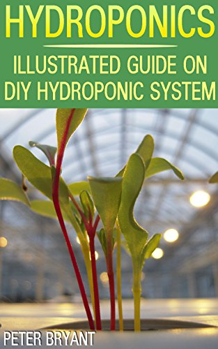 Hydroponics: Illustrated Guide on DIY Hydroponic System: (Gardening for Beginners, Hydroponic Gardening)