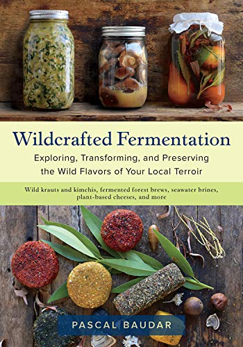 Wildcrafted Fermentation: Exploring, Transforming, and Preserving the Wild Flavors of Your Local Terroir by Pascal Baudar
