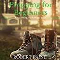 Prepping for Beginners: A Collection of 4 Survival Books Audiobook by Robert Paine Narrated by Dave Wright