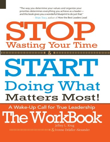 Stop Wasting Your Time & START Doing What Matters Most! The WORKBOOK!: A Wake-Up Call For True Leadership ebook