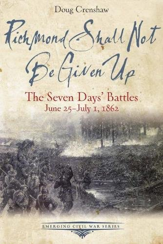 Richmond Va Civil War - Richmond Shall Not Be Given Up: The Seven Days' Battles, June 25-July 1, 1862 (Emerging Civil War Series)