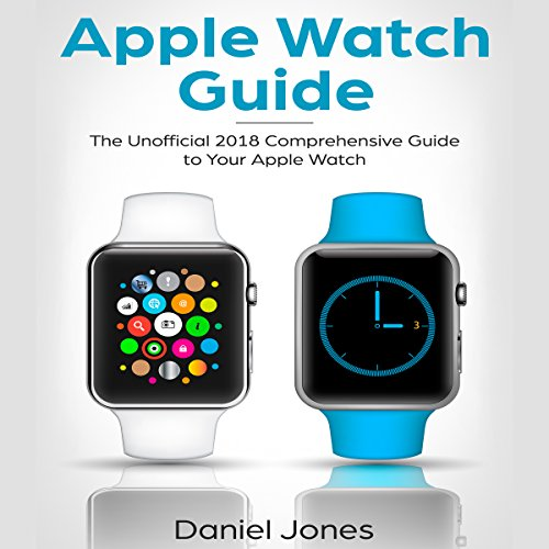 Apple Watch Guide: The Unofficial 2018 Comprehensive Guide to Your Apple Watch