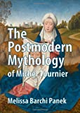 The Postmodern Mythology of Michel Tournier, Melissa Barchi Panek, 1443837377