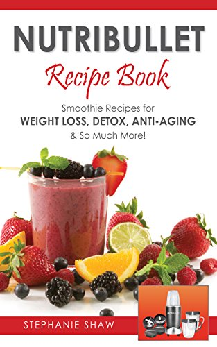 Nutribullet Recipe Book: Smoothie Recipes for Weight-Loss, Detox, Anti-Aging & So Much More! (Recipes for a Healthy Life Book 1) by Stephanie Shaw