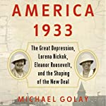America 1933: The Great Depression, Lorena Hickok, Eleanor Roosevelt, and the Shaping of the New Deal | Michael Golay