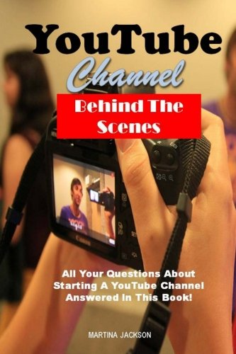 YouTube Channel Behind The Scenes: All Your Questions Answered About Starting A YouTube Channel In This Book!