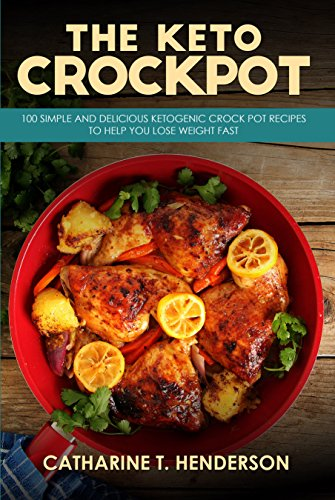 The Keto Crockpot: 100 Simple And Delicious Ketogenic Crock Pot Recipes To Help You Lose Weight Fast by Catharine T. Henderson