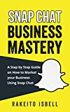 Snapchat Business Mastery: A Step by Step Guide on How to Market your Business Using Snapchat