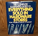 The Complete, Illustrated Guide to Everything Sold in Hardware Stores, Tom Philbin and Steve R. Ettlinger, 0025363107