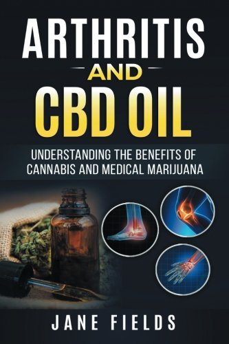 Arthritis-And-CBD-Oil-Understanding-The-Benefits-Of-Cannabis-Medical-Marijuana-The-All-Natural-Modern-Day-Treatment-to-Fight-Rheumatoid-Arthritis-Pain-Discomfort