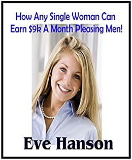 How Any Single Woman Can Earn $9k A Month Pleasing Men! by [Hanson, Eve]