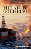 The Arctic Gold Rush : The New Race for Tomorrow's Natural Resources, Howard, Roger, 1441181105