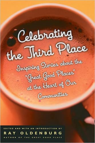 Inspiring Stories About the Great Good Places at the Heart of Our Communities Celebrating the Third Place