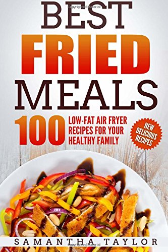 Best Fried Meals 100 Low-Fat Air Fryer Recipes for your Healthy Family by Ms Samantha Taylor