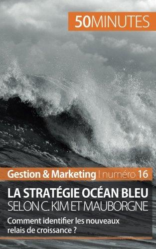 La stratgie Ocan bleu selon C. Kim et Mauborgne: Comment identifier les nouveaux relais de croissance ? (French Edition)