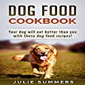 Dog Food Cookbook: Your Dog Will Eat Better Than You! Audiobook by Julie Summers Narrated by Andrea Tuszynski
