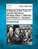 A Report of the Trial, of James Sylvanus M'Clean,Alias J. Melville, and William L. Graham, Anonymous, 1275306500