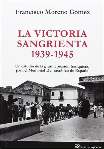 La victoria sangrienta, 1939-1945: Un estudio de la gran represión franquista, para el Memorial Democrático de España Historia: Amazon.es: Moreno Gómez, Francisco: Libros