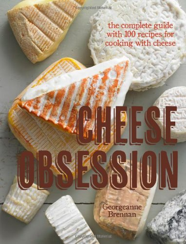 Cheese Obsession: The Complete Guide with 100 Recipes for Every Course by Georgeanne Brennan