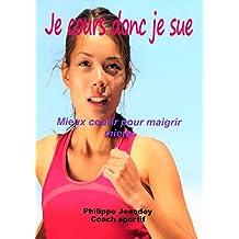 JE COURS DONC JE SUE.: Mieux courir pour maigrir mieux (French Edition)