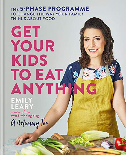 Get Your Kids to Eat Anything: A 5-phase programme to change the way your family think about food by Emily Leary