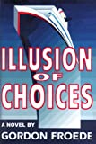 Illusion of Choices, Gordon L. Froede, 0595202500