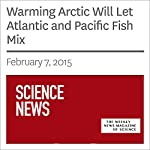 Warming Arctic Will Let Atlantic and Pacific Fish Mix | Sarah Zielinski