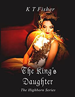 The King's Daughter (High Born Book 1) by [Fisher, K.T]
