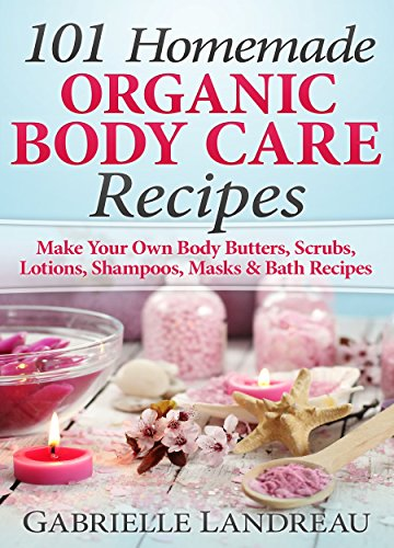 Organic Body Care: 101 Homemade Beauty Products Recipes-Make Your Own Body Butters, Body Scrubs, Lotions, Shampoos, Masks And Bath Recipes (organic body ... homemade body butter, body care -