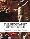 The Biography of the Bible, Ernest Bates, 1461178045