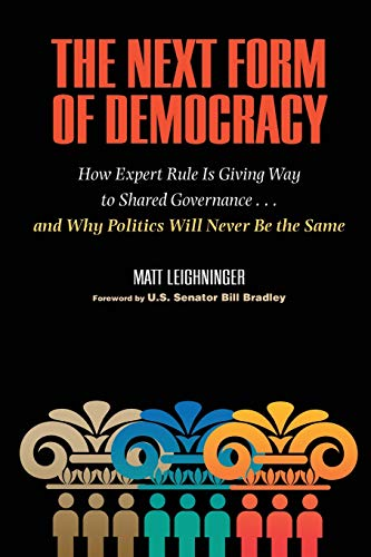 The Next Form of Democracy: How Expert Rule Is Giving Way to Shared Governance -- and Why Politics Will Never Be the Sam