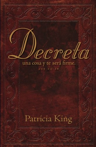 Decreta: Decreta una cosa y te sera firme... (Spanish Edition) [Patricia King] (Tapa Blanda)