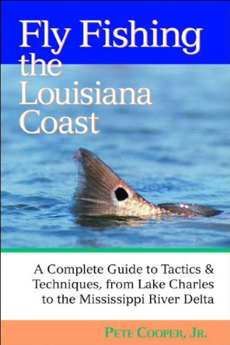 Fly Fishing the Louisiana Coast: A Complete Guide to Tactics & Techniques, From Lake Charles to the (Pete Cooper)