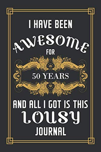 50th Birthday Journal: Lined Journal / Notebook -  Funny 50 yr Old Gag Gift, Fun And Practical Alternative to a Card - 50th Birthday Gifts For Men and ... 50 Years And All I Got Is This Lousy Journal