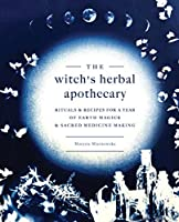 The Witch's Herbal Apothecary: Rituals & Recipes for a Year of Earth Magick and Sacred Medicine Making