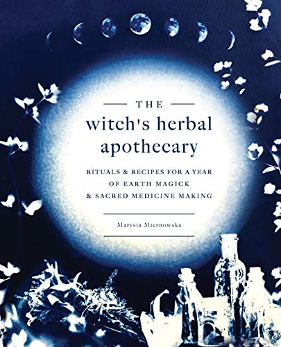The Witch's Herbal Apothecary: Rituals & Recipes for a Year of Earth Magick and Sacred Medicine Making -