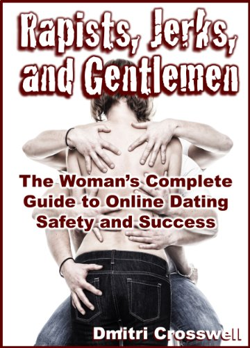 Rapists, Jerks, and Gentlemen: The Woman's Complete Guide to Online Dating Safety and - Jerks Dating
