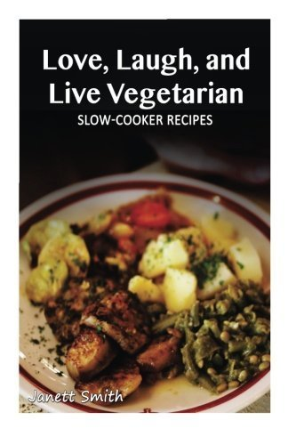 Vegetarian Slow-Cooker Recipes (Love, Laugh, and Live Vegetarian)