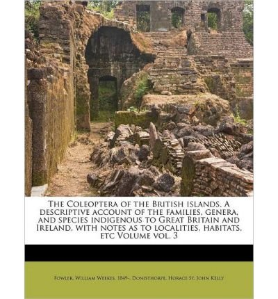 The Coleoptera of the British Islands. a Descriptive Account of the Families, Genera, and Species Indigenous to Great Britain and Ireland, with Notes as to Localities, Habitats, Etc Volume Vol. 3 (Paperback) - Common PDF