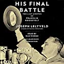 His Final Battle: The Last Months of Franklin Roosevelt Audiobook by Joseph Lelyveld Narrated by Dan Woren
