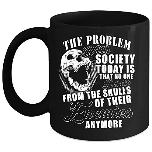 (The Problem With Society Today Is That No One Drinks From The Skulls Coffee Mug, Drinking Coffee Cup (Coffee Mug 11 Oz - Black))