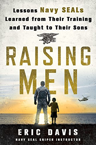 Raising Men: Lessons Navy SEALs Learned from Their Training and Taught to Their Sons (About A Boy Characters)