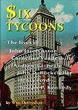Six Tycoons: The lives of John Jacoob Astor, Cornelius Vanderbilt, Andrew Carnegie, John D. Rockefeller, Henry Ford and Joseph P. Kennedy