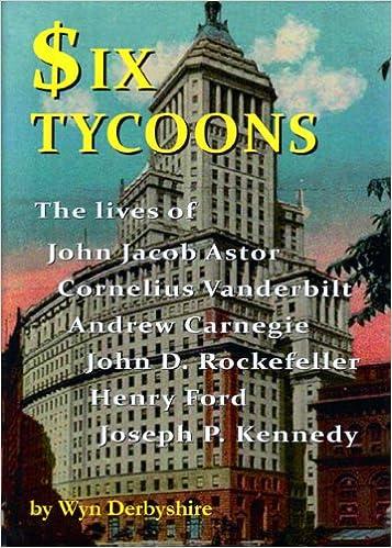 John D Andrew Carnegie Henry Ford and Joseph P Cornelius Vanderbilt Kennedy Rockefeller Six Tycoons: The Lives of John Jacob Astor