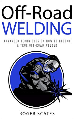 Off-Road Welding: Advanced Techniques on How to Become a True Off-Road Welder (Best Mig Welding Technique)