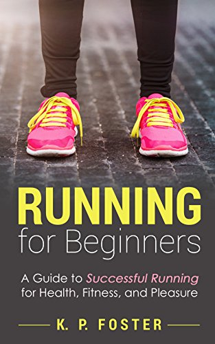 Running for Beginners: A Guide to Successful Running for Health, Fitness, and Pleasure. (Running for Fitness, Running for Weight Loss, Jogging Guide Book 1)