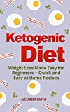 Ketogenic Diet: Weight Loss Made Easy for Beginners + Quick and Easy at Home Recipes (Keto Diet for Beginners, Fat Loss, Diet, Healthy Living, Cookbook)
