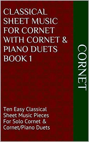 Classical Sheet Music For Cornet With Cornet & Piano Duets Book 1: Ten Easy Classical Sheet Music Pieces For Solo Cornet & Cornet/Piano Duets